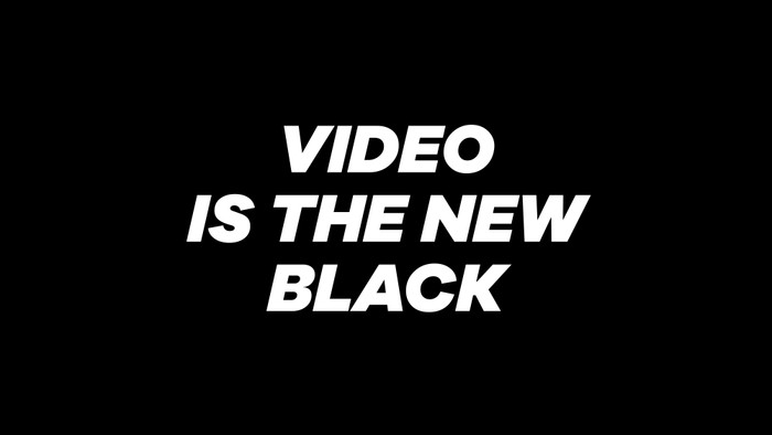 Video is the new black 🎭📽🎞📟